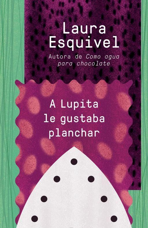 A Lupita Le Gustaba Planchar By Laura Esquivel Septiembre 1 2015 Libros En Espanol Como Agua Para Chocolate Lupa