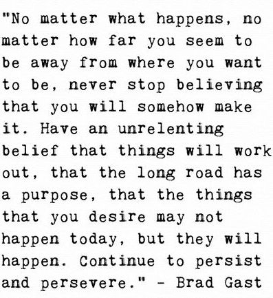 No matter what happens, no matter how far you seem to be away from where you want to be, never stop believing that you will somehow make it. Have an unrelenting belief that things will work out, that the long road has a purpose, that the things that you desire may not happen today, but they will happen. Continue to persist and persevere.