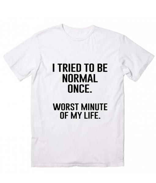 competitive price hot sale online limpid in sight I Tried To Be Normal Once T-Shirt, Custom T Shirts No ...