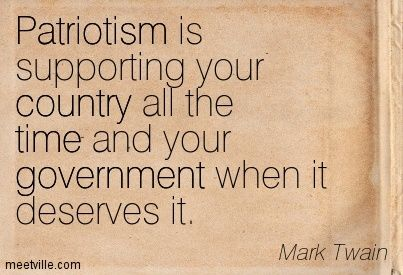 Patriotism is supporting your country all the time and your government when it deserves it. Mark Twain