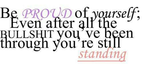 That's right! I am still standing & I am proud of myself.