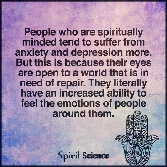 People who are spiritually minded tend to suffer from anxiety & depression more. But this is because their eyes are open to a world that is in need of repair. They literally have an increased ability to feel the emotions of people around them.