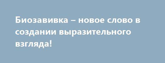 Биозавивка – новое слово в создании выразительного взгляда! http://podvolos.com/biozavivka-novoe-slovo-v-sozdanii-vyrazitelnogo-vzglyada/  Глаза являются главным акцентом в любом образе. Женщины всегда уделяют выделению глаз должное внимание. Дамы могут не нанести тональный крем, румяна, бронзатор, хайлайтер, корректоры и другие средства, но тушь для выделения ресниц является фундаментальным элементом макияжа! Современные косметические процедуры предлагают еще более эффектное выделение…