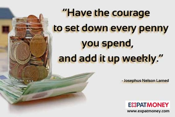 Have the courage to set down every penny you spend, and add it up weekly. 	  - Josephus Nelson Larned