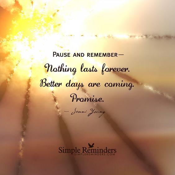 Pause and remember— Nothing lasts forever. Better days are coming. Promise. — Jenni Young