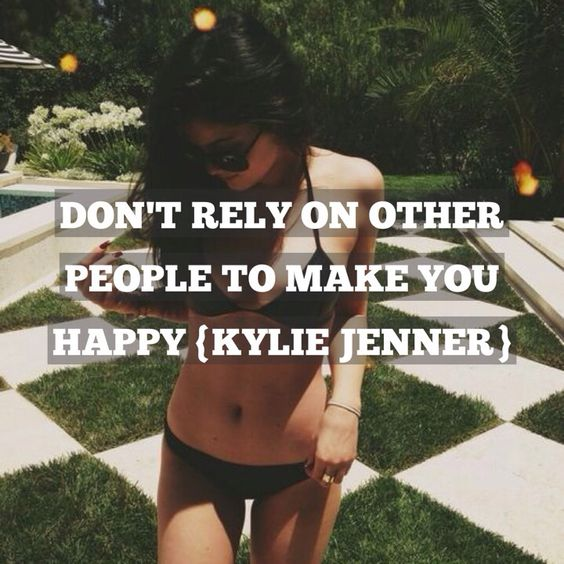 'Don't rely on other people to make you happy'-Kylie Jenner :)
