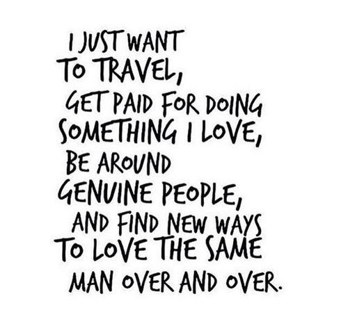 """I just want to travel, get paid for doing something I love, be around genuine people, and find new ways to love the same man over and over."" #wordstoliveby"