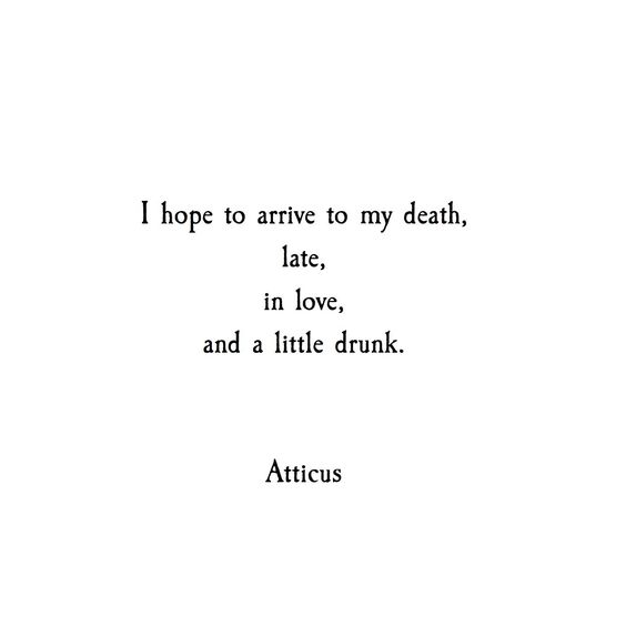 I hope to arrive to my death, late, in love, and a little drunk. @atticuspoetry #atticuspoetry
