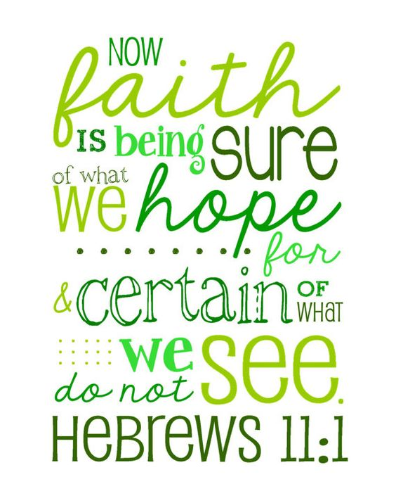 Hebrews 11:1 Now faith is being sure of what we hope for ...