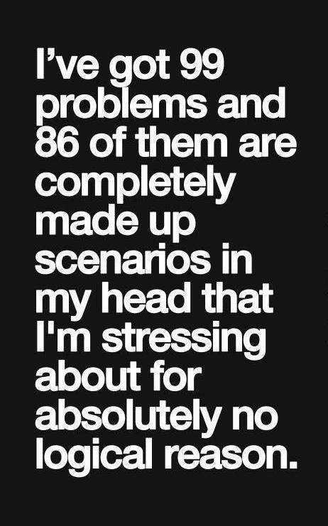 i've got 99 problems and 86 of them are completely made up scenarios in my head that i'm stressing about for absolutely no logical reason #bipolar