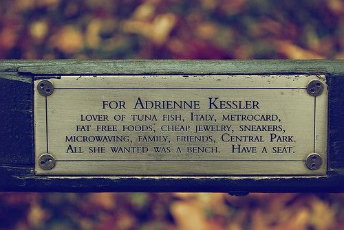 """""""For Adrienne Kessler  Lover of tuna fish, Italy, Metrocard, fat free foods, cheap jewelry, sneakers, microwaving, family, friends, Central Park. All she wanted was a bench. Have a seat."""""""