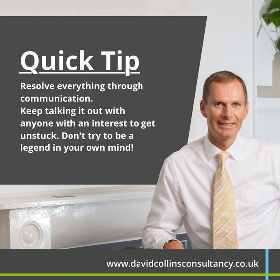 Quick Tip...  Stuck with a problem?  Resolve everything through communication. Keep talking it out with anyone with an interest to get unstuck. Don't try to be a legend in your own mind!  http://davidcollinsconsultancy.co.uk