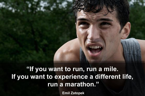 If you want to run, run a mile. If you want to experience a different life, run a marathon.