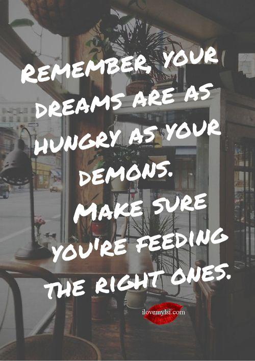 Lembre-se, seus sonhos são tão famintos como seus demônios. Certifique-se de que você está alimentando as mais acertadas.