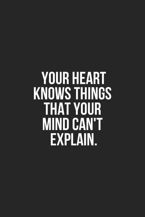 Your heart knows things that your mind can't explain. And that's why I can't keep a relationship. My mind can't put into words what my heart is feeling. So I'm quiet. And than you think I don't have anything to say but instead I have so much to say! I just don't know how to let it out.