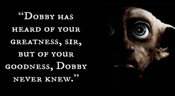 """Dobby has heard of your greatness, sir, but of your goodness, Dobby never knew.""  - Dobby (Harry Potter and the Chamber of Secrets)"