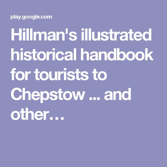 Hillman's illustrated historical handbook for tourists to Chepstow ... and other… I couldn't find a publication date on this, but the author references the 1871 UK Census as being the last census. At the end of the book, it lists the native botanic species and there are interesting advertisements as well.