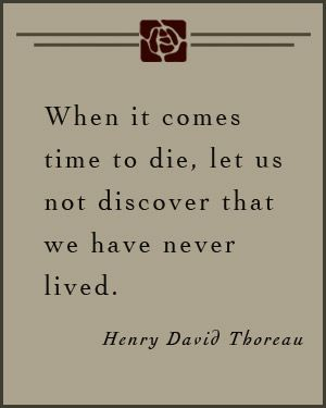 """""""When it comes time to die, let us not discover that we have never lived."""" Henry David Thoreau"""