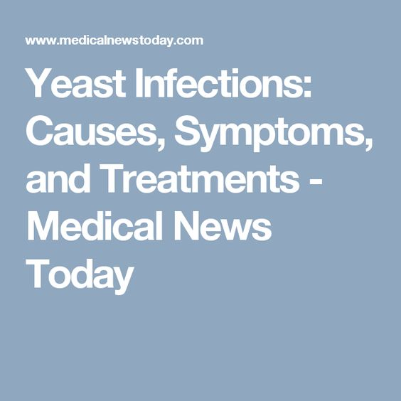 Yeast Infections: Causes, Symptoms, and Treatments - Medical News Today