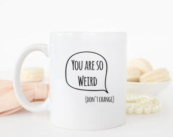 You are so weird mug, it´s a perfect gift for best friend | boyfriend | girlfriend. Gift ideas for you!