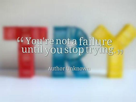 You're not a failure until you stop trying.