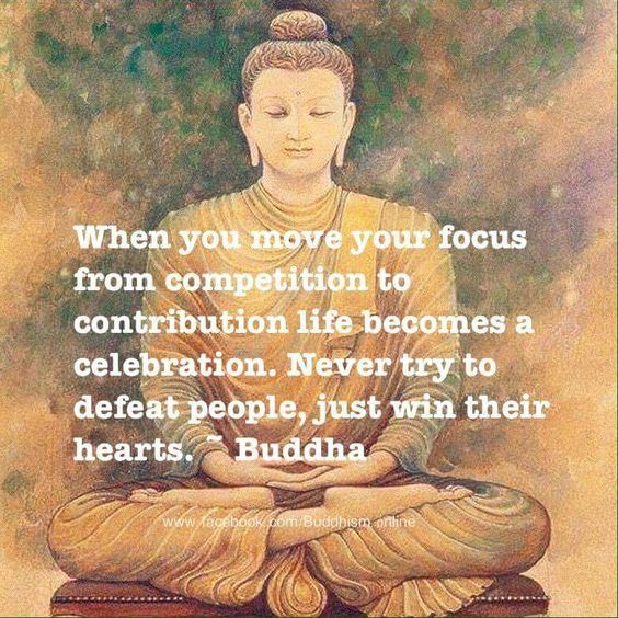 When you move your focus from competition to contribution ~ life becomes a celebration ~ Never try to defeat people ~ just win their Hearts ༺♡༻ Buddha .. WILD WOMAN SISTERHOOD™ #wildwomansisterhood #buddha #wisdom