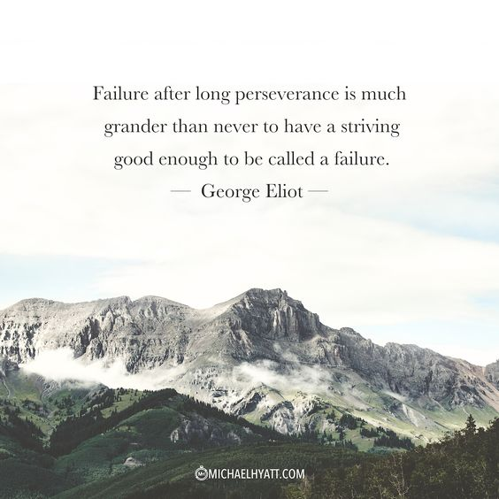 """Failure after long perseverance is much grander than never to have a striving good enough to be called a failure.""  – George Eliot https://michaelhyatt.com/shareable-images"