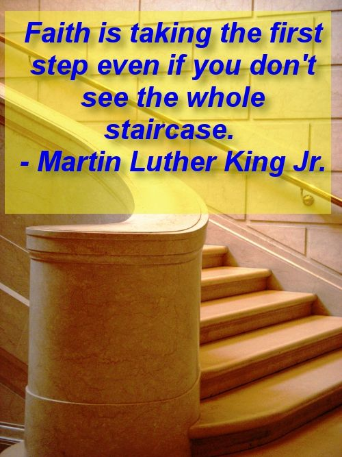 Faith is taking the first step even if you don't see the whole staircase. - Martin Luther King Jr.