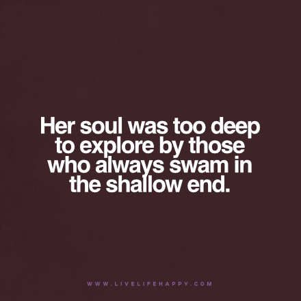 Her soul was too deep to explore by those who always swam in the shallow end. www.livelifehappy.com