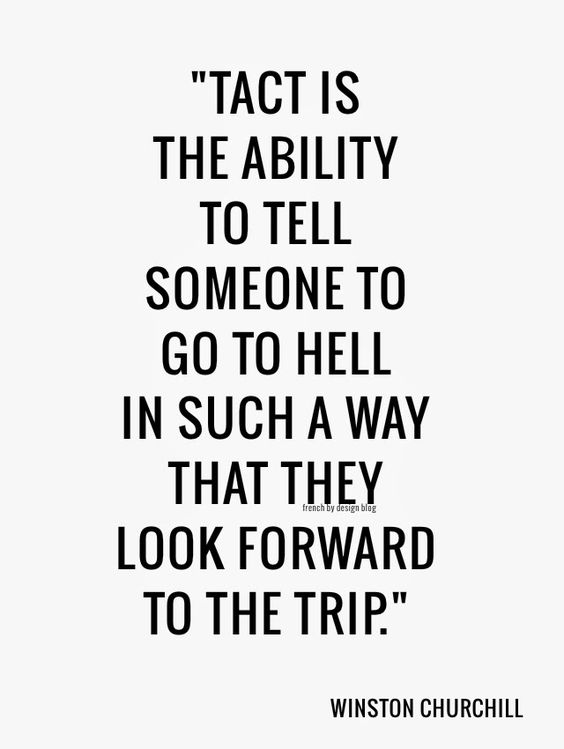 Tact is the ability to tell someone to go to hell in such a way that they look forward to the trip. - Winston Churchill (need to learn how to do this)