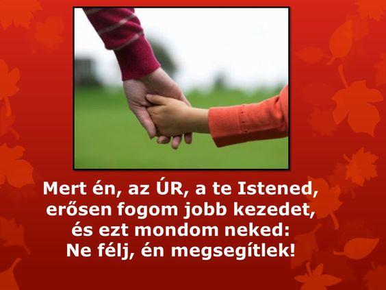 Mert én, az ÚR, a te Istened, erősen fogom jobb kezedet, és ezt mondom neked: Ne félj, én megsegítelek!