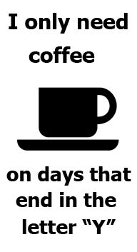 "I only need coffee on days that end in the letter ""Y"""