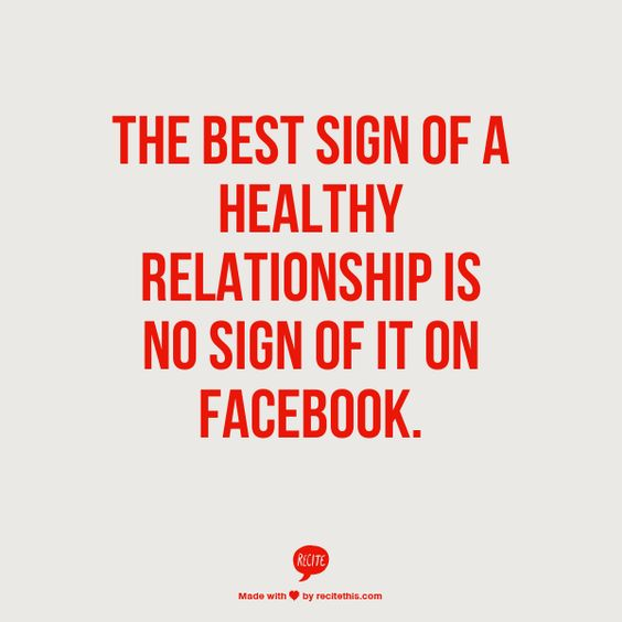 The best sign of a healthy relationship is no sign of it on Facebook. Funny but true! I cannot stand all those declarations of love on Facebook. Tell your other half in person - it's personal. Always wonder if they're doing it to convince themselves and / or others how perfect their life is, when in reality...