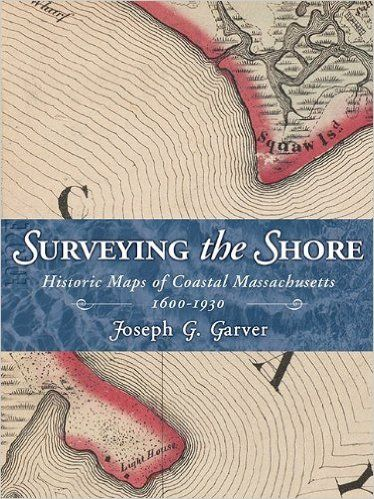 Surveying the shore : historic maps of coastal Massachusetts 1600-1930 / Joseph G. Garver