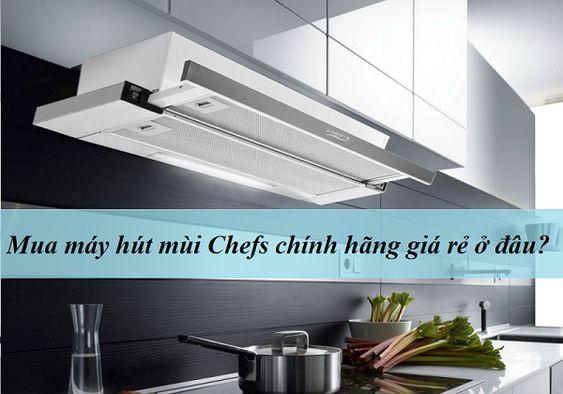 Mua máy hút mùi Chefs chính hãng giá rẻ ở đâu?