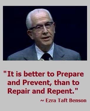 """It is better to prepare and prevent than it is to repair and repent."" ~Ezra Taft Benson (http://speeches.byu.edu/?act=viewitem&id=91):"