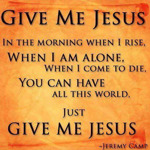 Give Me, JESUS, in the morning when i rise*When i am alone*When i come to die*You can have all this world. Just Give Me, JESUS. +♥ +♥ +♥ +♥ +♥ +♥
