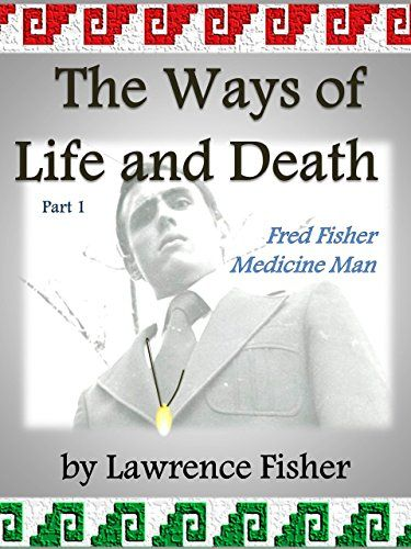 The Ways of Life and Death, Part 1: Fred Fisher, Medicine Man by Lawrence Fisher http://www.amazon.com/dp/B010MVLWGC/ref=cm_sw_r_pi_dp_3AsQvb10ZDP62