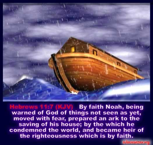 HEBREWS 11:7  7 By faith Noah, when warned about things not yet seen, in holy fear built an ark to save his family. By his faith he condemned the world and became heir of the righteousness that is in keeping with faith.