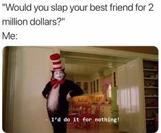 My best friend would slap me if I didn't