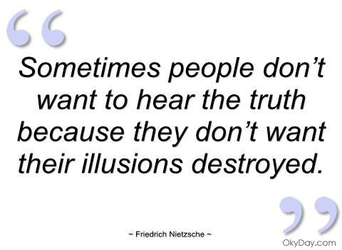 Truth destroys illusions.