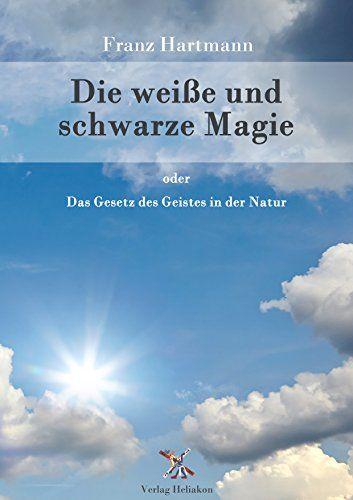 Die weiße und schwarze Magie: Das Gesetz des Geistes in der Natur von [Hartmann, Franz]