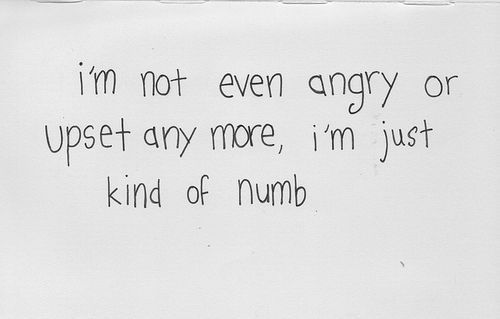 """I'm not even angry or upset any more, I'm just kind of numb..."" --Going through the motions until it subsides..:"