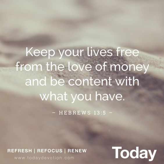 "Hebrews 13:5 ""Keep your lives free from the love of money and be content with what you have"""