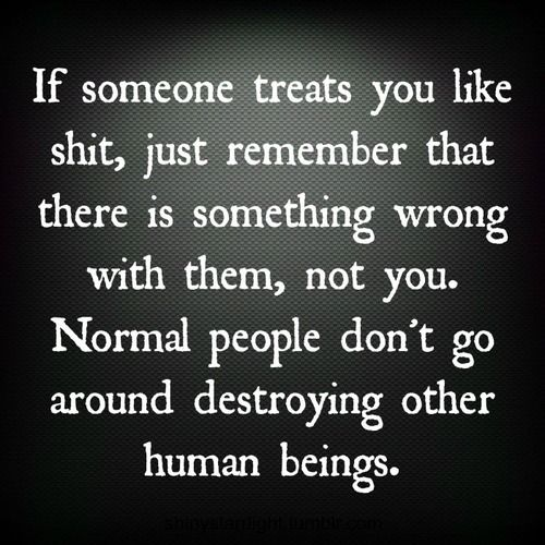 If someone treats you like shit, just remember that there is something wrong with them, not you.  Normal people don't go around destroying other human beings.