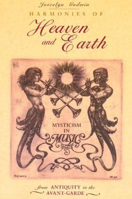 Harmonies of Heaven and Earth: Mysticism in Music from Antiquity to the Avant-Garde   By Joscelyn Godwin