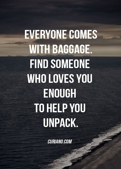 Everyone comes with baggage, Find someone who loves you enough to help you unpack.: