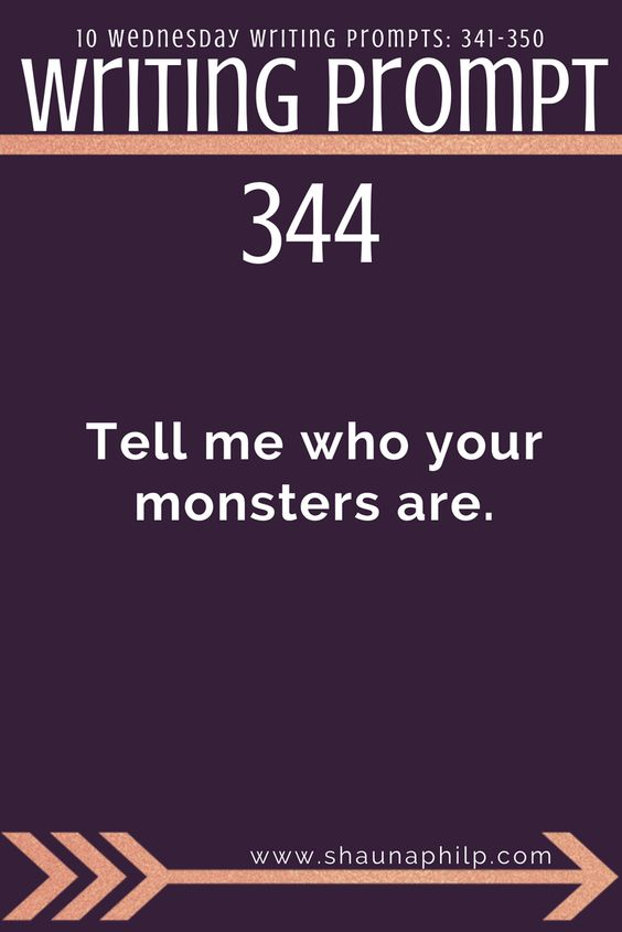 Writing prompt: Tell me who your monsters are. 10 all-new writing prompts 331-340: Welcome back to another week of Wednesday Writing Prompts. An excellent source of writing prompts, story ideas, story inspiration, writing inspiration, and plot twist! #writingprompts #writing #prompts #fictionwritingprompts #fiction #prompt #storyideas #writinginspiration #plottwist #storyinspiration #storywritingprompts