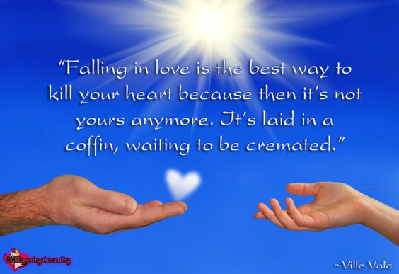 """""""Falling in love is the best way to kill your heart because then it's not yours anymore. It's laid in a coffin, waiting to be cremated."""" ~Ville Valo"""