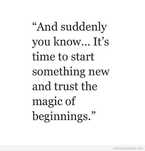 And suddenly you know.... its time to start something new and trust the magic of new beginnings: